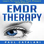 EMDR Therapy: Learn to Love Your Past, Present, and Future | Paul Catalani