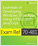 Exam Ref 70-481 Essentials of Developing Windows Store Apps Using HTML5 and JavaScript (MCSD): Essentials of Developing Windows Store Apps Using HTML5 and JavaScript