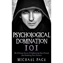 Psychological Domination 101: The Ultimate Secrets To Influencing Your Friends And Subduing Your Enemies