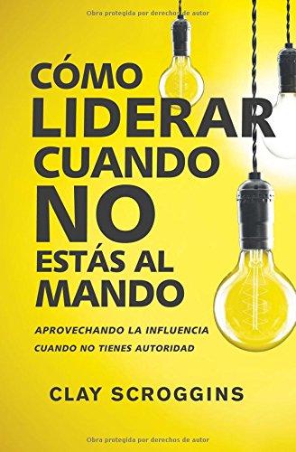 Como liderar cuando no estas al mando: Aprovechando la influencia cuando no tienes autoridad (Spanish Edition) [Clay Scroggins] (Tapa Blanda)