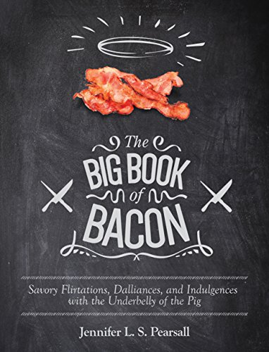 The Big Book of Bacon: Savory Flirtations, Dalliances, and Indulgences with the Underbelly of the (Bacon Nation Cookbook)