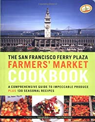 The San Francisco Ferry Plaza Farmer's Market Cookbook: A Comprehensive Guide to Impeccable Produce Plus 130 Seasonal Recipes