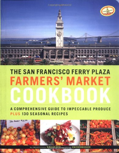 The San Francisco Ferry Plaza Farmer's Market Cookbook: A Comprehensive Guide to Impeccable Produce Plus 130 Seasonal Recipes by Peggy Knickerbocker, Christopher Hirsheimer