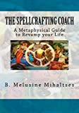 The Spellcrafting Coach : A Metaphysical Guide to Revamp Your Life, Mihaltses, B. Melusine, 0985138408