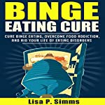 Binge Eating Cure: Overcome Food Addictions & Rid Your Life of Eating Disorders, Volume 1 | Lisa P Simms