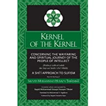 Kernel of the Kernel: Concerning the Wayfaring and Spiritual Journey of the People of Intellect (Risala-Yi Lubb Al-Lubab Dar Sayr Wa Suluk-I Ulu'l Albab) a Shi'i Approach to Sufism