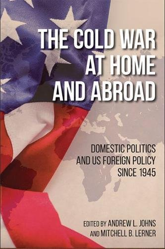 The Cold War at Home and Abroad: Domestic Politics and US Foreign Policy since 1945 (Studies In Conflict Diplomacy Peace) (The Cold War At Home And Abroad)