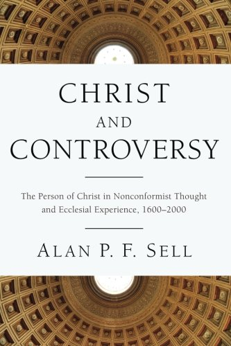 Christ and Controversy: The Person of Christ in Nonconformist Thought and Ecclesial Experience, 16002000