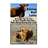 Raising Beef Cattle: 20 Useful Tips On How To Start A Cattle Farm And  Make Money Raising Beef Cattle: (How to Build a Backyard Farm, Raising Beef Cattle)
