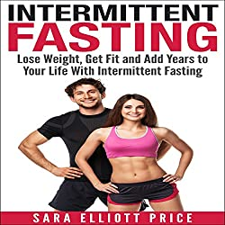 Intermittent Fasting: Lose Weight, Get Fit and Add Years to Your Life with Intermittent Fasting