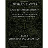 A Christian Directory, A SUM OF PRACTICAL THEOLOGY AND CASES OF CONSCIENCE - Part 3 : CHRISTIAN ECCLESIASTICS.: The Practical