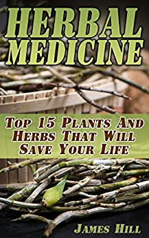 Herbal Medicine:  Top 15 Plants And Herbs That Will Save Your Life by [Hill, James ]