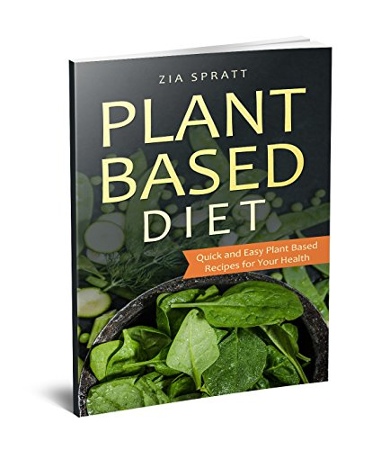 Plant Based Diet: Quick and Easy Plant Based Recipes for Your Health by Zia Spratt