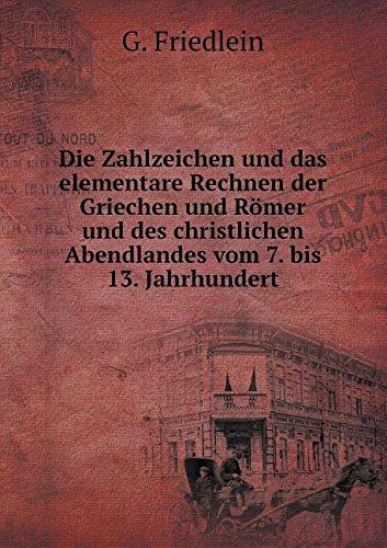 Die Zahlzeichen und das elementare Rechnen der Griechen und Römer und des christlichen Abendlandes vom 7. bis 13. Jahrhundert (German Edition) PDF ePub ebook