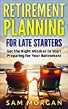 Retirement Planning for Late Starters: Get the Right Mindset to Start Preparing for Your Retirement