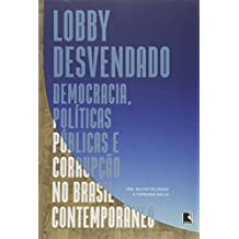 Lobby Desvendado. Democracia, Políticas Públicas e Corrupção no Brasil Contemporâneo
