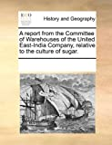 A Report from the Committee of Warehouses of the United East-India Company, Relative to the Culture of Sugar, See Notes Multiple Contributors, 1170315364