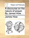 A Discourse on the Nature of Prayer by James How, James How, 114080765X