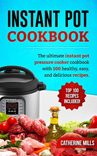 Instant Pot Cookbook: The Ultimate Instant Pot Pressure Cooker Cookbook with 100 Healthy, Easy, and Delicious Recipes by Catherine  Mills