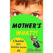 Mother's What?!: Celebrate the Origin of Mother's Day with your Family! (Charlie 2015 Holiday Series)
