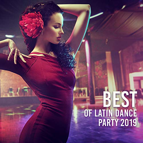 Best of Latin Dance Party 2019 - Hot Tropical Rhythms for Latin Fiesta, Music for Dancing