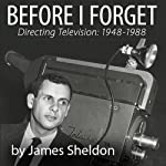 Before I Forget: Directing Television, 1948-1988 | James Sheldon