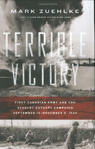 Terrible Victory: First Canadian Army and the Scheldt Estuary Campaign: September 13-November 6, 1944