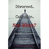 Divorced. Catholic. Now What?: Navigating Life After Divorce