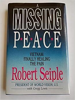 A Missing Peace: Vietnam : Finally Healing the Pain: Robert Seiple