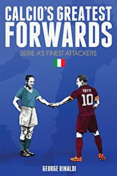 Calcio's Greatest Forwards: The Goalscorers of Serie A by [Rinaldi