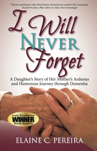 Read Online I Will Never Forget: A Daughter's Story of Her Mother's Arduous  and Humorous Journey through Dementia pdf epub
