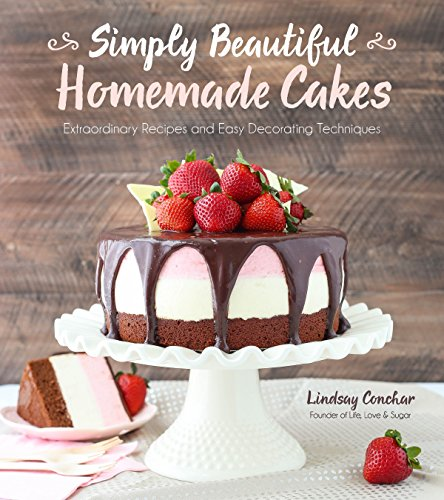 Simply Beautiful Homemade Cakes: Extraordinary Recipes and Easy Decorating Techniques by Lindsay Conchar