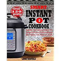 SMART INSTANT POT COOKBOOK: Healthy And Foolproof Instant Pot Recipes for Smart People And Everyday Cooking with Beginners Guide