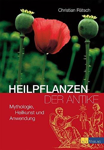 Heilpflanzen der Antike: Mythologie, Heilkunst und Anwendung