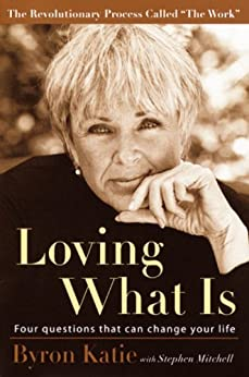 Loving What Is: Four Questions That Can Change Your Life by [Katie, Byron, Mitchell, Stephen]