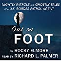 Out on Foot: Nightly Patrols and Ghostly Tales of a US Border Patrol Agent Audiobook by Rocky Elmore Narrated by Richard L. Palmer