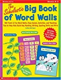 Scholastic Big Book of Word Walls: 100 Fresh & Fun Word Walls, Easy Games, Activities, and Teaching Tips to Help Kids Build Key Reading, Writing, Spelling Skills and More