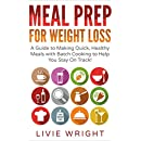 Meal Prep For Weight Loss: A Guide to Making Quick, Healthy Meals with Batch Cooking to Help You Stay On Track!