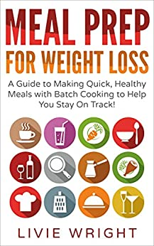 Meal Prep For Weight Loss: A Guide to Making Quick, Healthy Meals with Batch Cooking to Help You Stay On Track! by [Wright, Livie]
