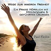 Wege zur inneren Freiheit: Ein Praxis Hörbuch mit Meditationen & geführten Übungen Hörbuch von Paul Fleiter Gesprochen von: Paul Fleiter
