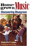 Homegrown Music: DISCOVERING BLUEGRASS (Music in American Life)