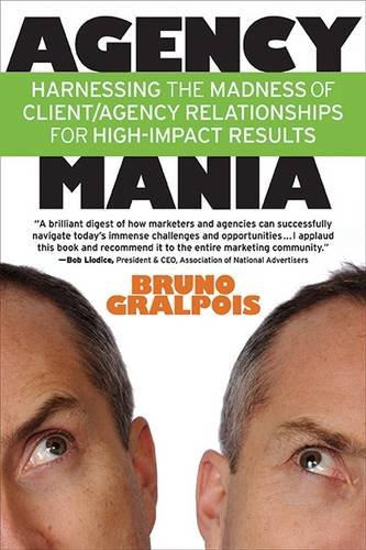 (Agency Mania: Harnessing the Madness of Client/Agency Relationships For High-Impact Results)