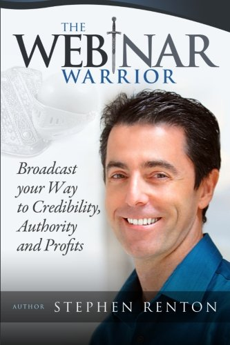 The Webinar Warrior: Broadcast Your Way To Credibility, Authority and  Profits
