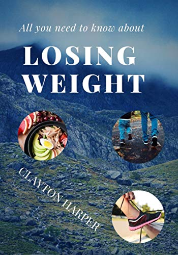 LOSING WEIGHT: ALL YOU NEED TO KNOW ABOUT LOSING WEIGHT