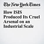 How ISIS Produced Its Cruel Arsenal on an Industrial Scale | John Ismay,Thomas Gibbons Neff,C.J. Chivers