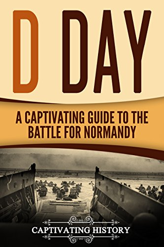 D Day: A Captivating Guide to the Battle for Normandy (The Second World War and D Day Book 2) (Destruction Of World War 1 And 2)