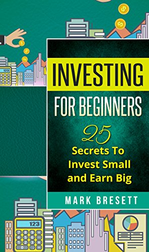 Investing For Beginners: 25 Secrets To Invest Small and Earn Big
