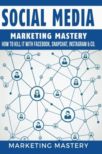 Social Media: How To Kill It With Facebook, Snapchat, Instagram & Co. (Instagram,Twitter,LinkedIn,YouTube,Social Media Marketing,Snapchat,Facebook) (Volume 4)