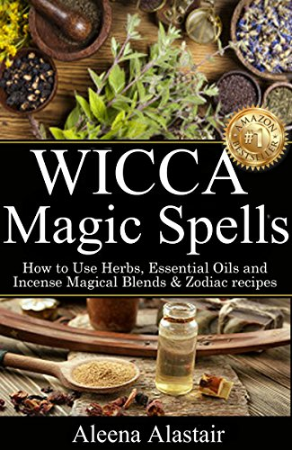 Wicca Magic Spells: How to Use Herbs, Essential Oils and Incense Magical Blends & Zodiac recipes (Witchcraft & Wicca Book 2) (Best Essential Oil Perfume Recipes)