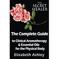 The Complete Guide To Clinical Aromatherapy and The Essential Oils of The Physical Body: Essential Oils for Beginners: Volume 1